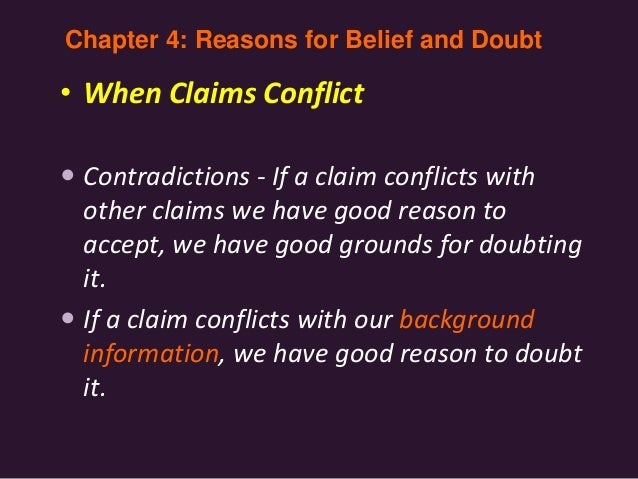 • When Claims Conflict  Contradictions - If a claim conflicts with other claims we have good reason to accept, we have go...