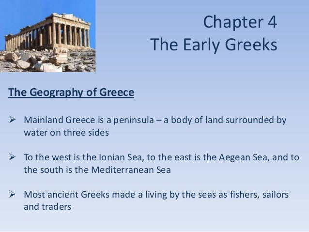 Chapter 4 The Early Greeks The Geography of Greece  Mainland Greece is a peninsula – a body of land surrounded by water o...