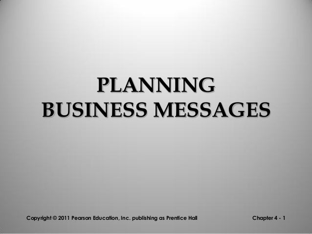 PLANNING BUSINESS MESSAGES  Copyright © 2011 Pearson Education, Inc. publishing as Prentice Hall  Chapter 4 - 1