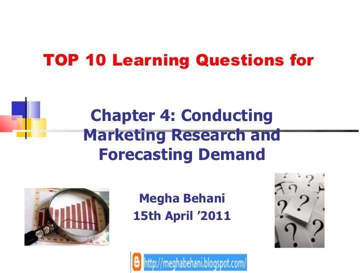 TOP 10 Learning Questions for Chapter 4: Conducting Marketing Research and Forecasting Demand Megha Behani 15th April '2011