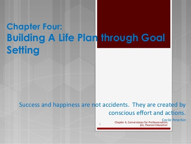Chapter Four: Building A Life Plan through Goal Setting Success and happiness are not accidents. They are created by consc...