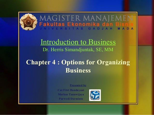 Introduction to Business Dr. Herris Simandjuntak, SE, MM  Chapter 4 : Options for Organizing Business Presented by Cut Fit...