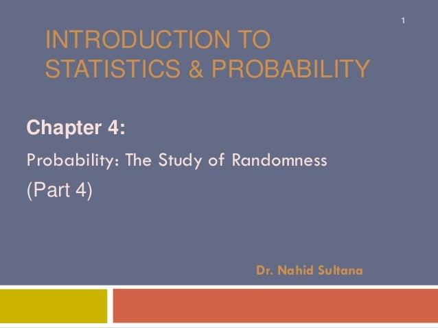 INTRODUCTION TO STATISTICS & PROBABILITY Chapter 4: Probability: The Study of Randomness (Part 4) Dr. Nahid Sultana 1