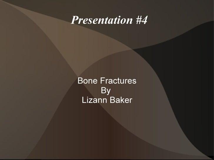 Presentation #4 Bone Fractures       By  Lizann Baker