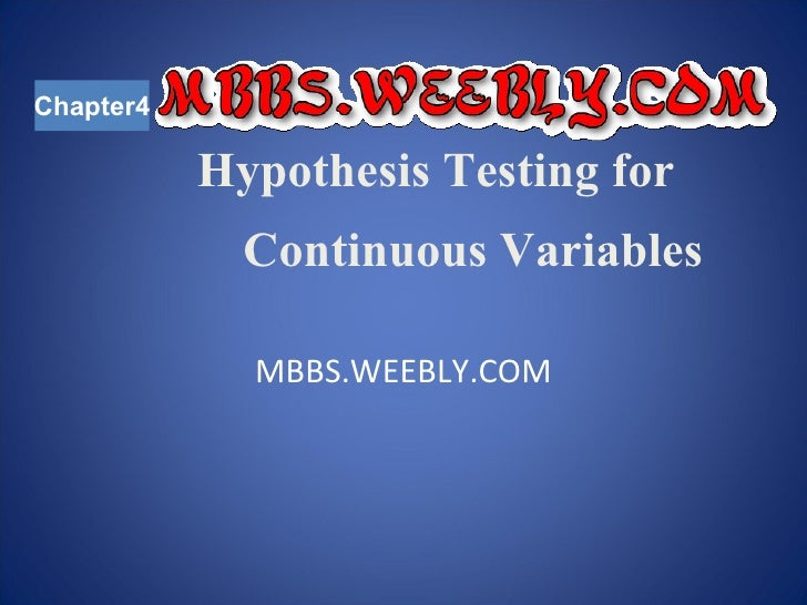 Hypothesis Testing for    Continuous Variables MBBS.WEEBLY.COM Chapter4