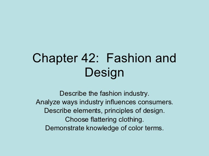 Chapter 42:  Fashion and Design Describe the fashion industry. Analyze ways industry influences consumers. Describe elemen...