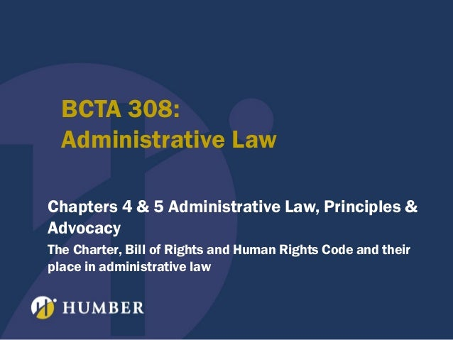 BCTA 308: Administrative Law Chapters 4 & 5 Administrative Law, Principles & Advocacy The Charter, Bill of Rights and Huma...
