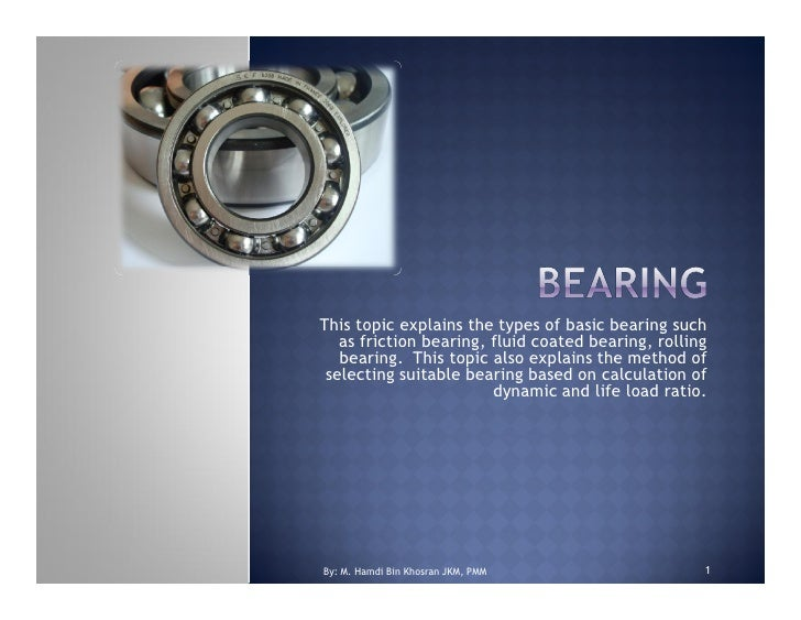 This topic explains the types of basic bearing such   as friction bearing, fluid coated bearing, rolling   bearing. This t...