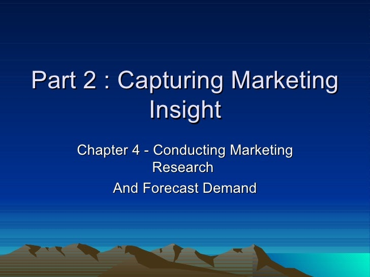 Part 2 : Capturing Marketing Insight Chapter 4 - Conducting Marketing Research  And Forecast Demand