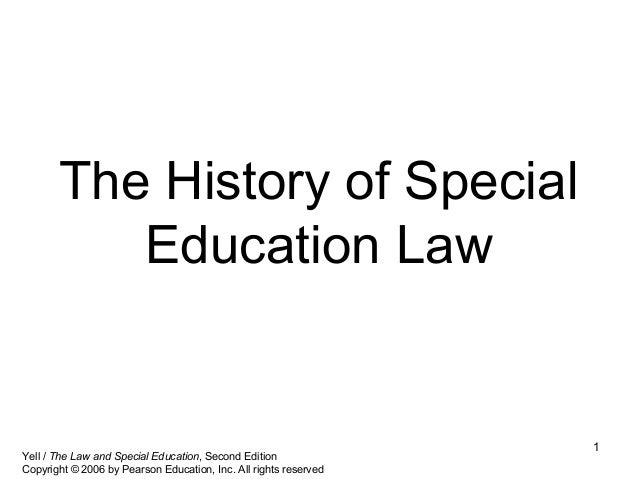1 The History of Special Education Law Yell / The Law and Special Education, Second Edition Copyright © 2006 by Pearson Ed...