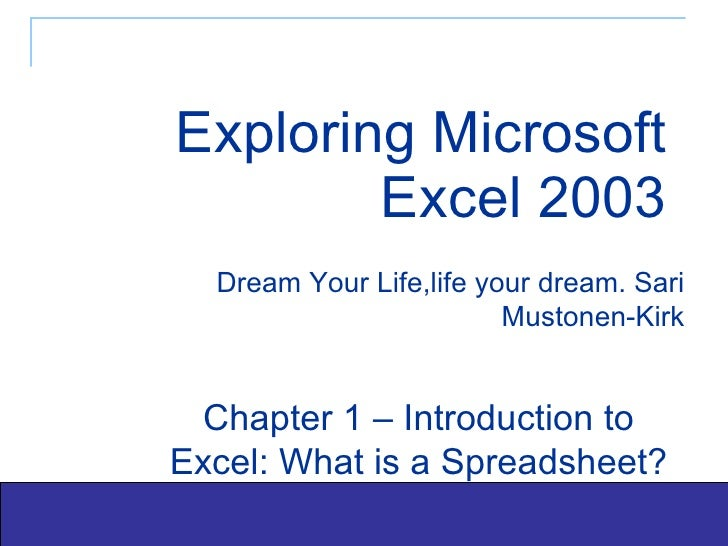 Exploring Microsoft Excel 2003 Dream Your Life,life your dream. Sari Mustonen-Kirk Chapter 1 – Introduction to Excel: What...