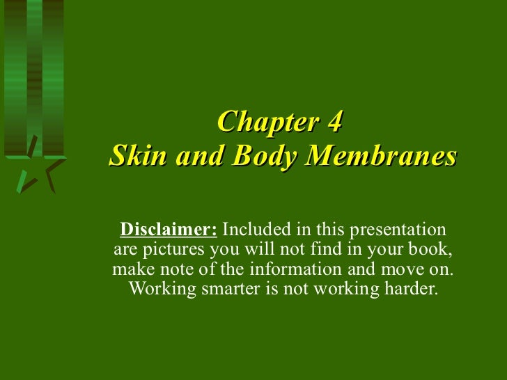 Chapter 4  Skin and Body Membranes Disclaimer:  Included in this presentation are pictures you will not find in your book,...