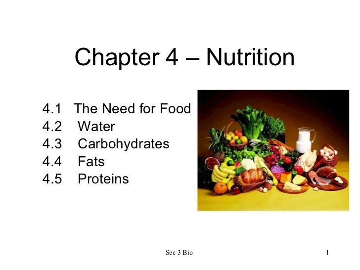 Chapter 4 – Nutrition 4.1  The Need for Food 4.2  Water 4.3  Carbohydrates 4.4  Fats 4.5  Proteins Sec 3 Bio