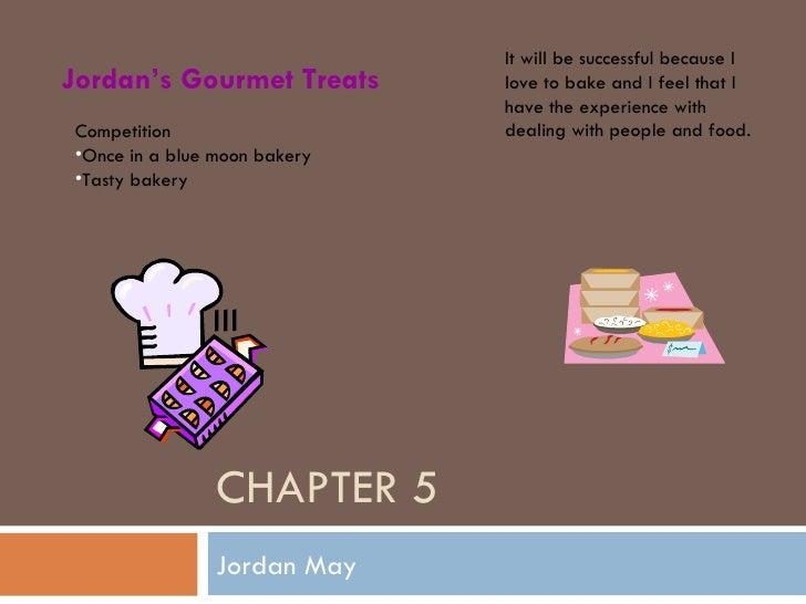 CHAPTER 5 Jordan May Jordan's Gourmet Treats <ul><li>Competition  </li></ul><ul><li>Once in a blue moon bakery </li></ul><...