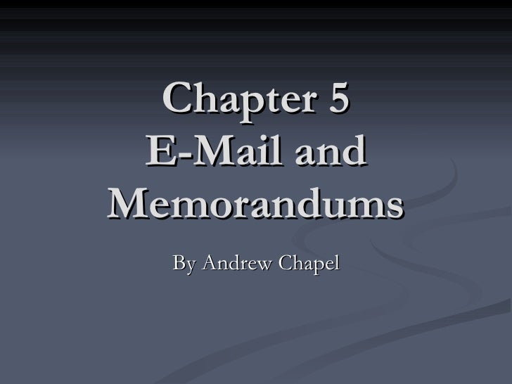 Chapter 5 E-Mail and Memorandums By Andrew Chapel