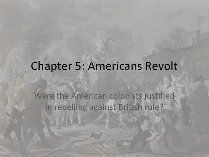 Chapter 5: Americans Revolt<br />Were the American colonists justified in rebelling against British rule?<br />