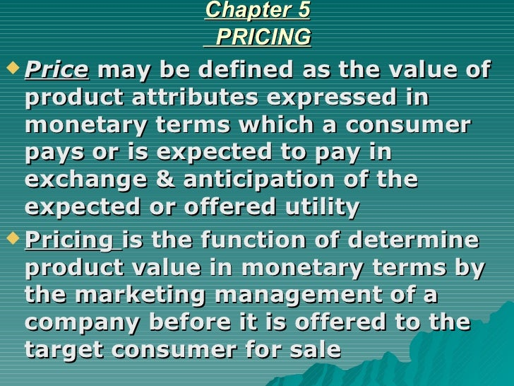 Chapter 5   PRICING <ul><li>Price  may be defined as the value of product attributes expressed in monetary terms which a c...