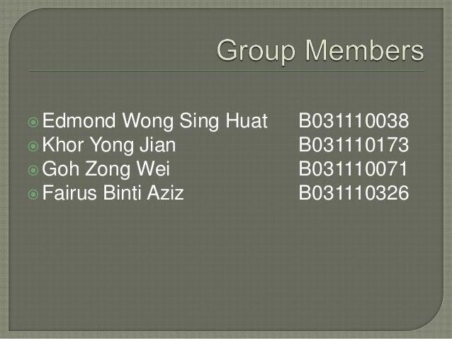 Edmond Wong Sing Huat B031110038 Khor Yong Jian B031110173 Goh Zong Wei B031110071 Fairus Binti Aziz B031110326