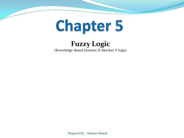 Fuzzy Logic (Knowledge-Based Systems; R Akerkar, P Sajja)  Prepared By: Ashique Rasool