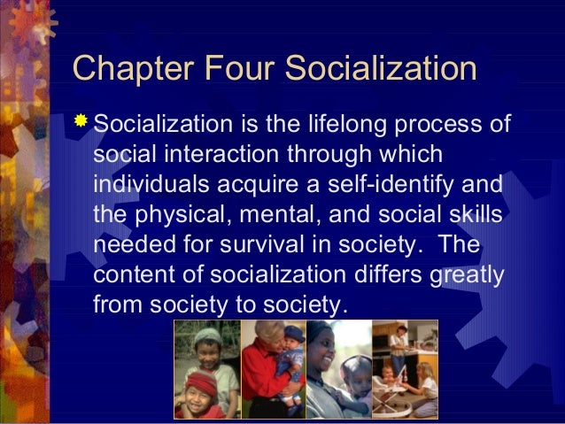 Chapter Four Socialization  Socialization is the lifelong process of social interaction through which individuals acquire...
