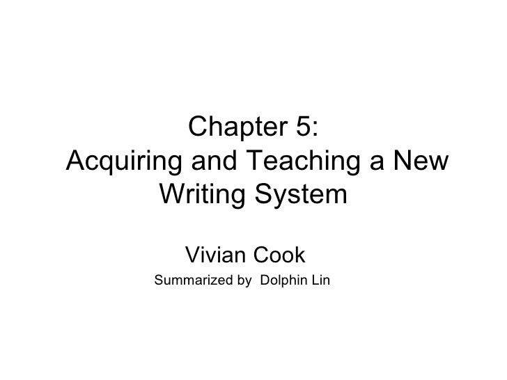Chapter 5:  Acquiring and Teaching a New Writing System Vivian Cook Summarized by  Dolphin Lin