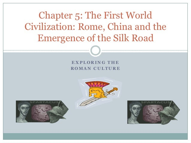 E X P L O R I N G T H E R O M A N C U L T U R E Chapter 5: The First World Civilization: Rome, China and the Emergence of ...