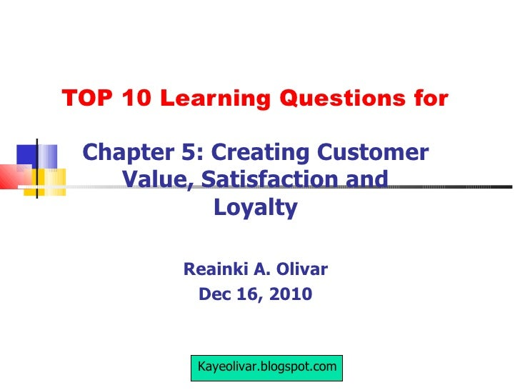 TOP 10 Learning Questions for Chapter 5: Creating Customer Value, Satisfaction and Loyalty Reainki A. Olivar Dec 16, 2010 ...