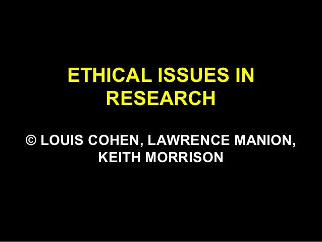 ETHICAL ISSUES IN       RESEARCH© LOUIS COHEN, LAWRENCE MANION,         KEITH MORRISON