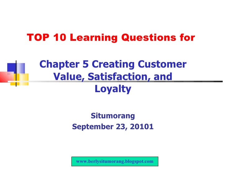 TOP 10 Learning Questions for Chapter 5 Creating Customer Value, Satisfaction, and Loyalty Situmorang September 23, 20101 ...