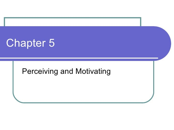 Chapter 5 Perceiving and Motivating