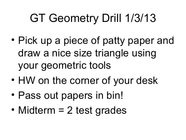 GT Geometry Drill 1/3/13• Pick up a piece of patty paper and  draw a nice size triangle using  your geometric tools• HW on...