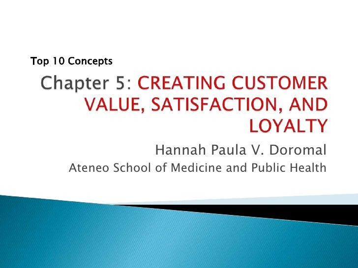 Chapter 5: CREATING CUSTOMER VALUE, SATISFACTION, AND LOYALTY<br />Hannah Paula V. Doromal<br />Ateneo School of Medicine ...