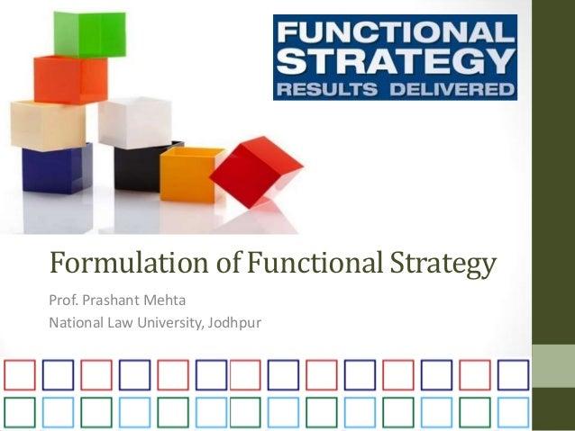 Formulation of Functional Strategy Prof. Prashant Mehta National Law University, Jodhpur