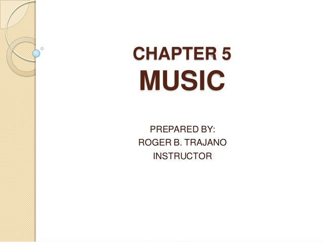 CHAPTER 5 MUSIC PREPARED BY: ROGER B. TRAJANO INSTRUCTOR