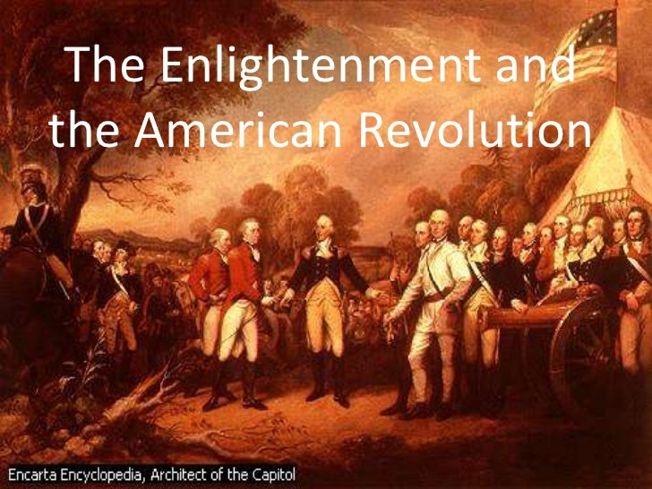 the american revolution and the enlightenment A celebration of infidels: the american enlightenment in the revolutionary era by roger schultz contra mundum, no 1, fall 1991, pp 19-33 'unchristian america' historians see the revolution as an expression of an.
