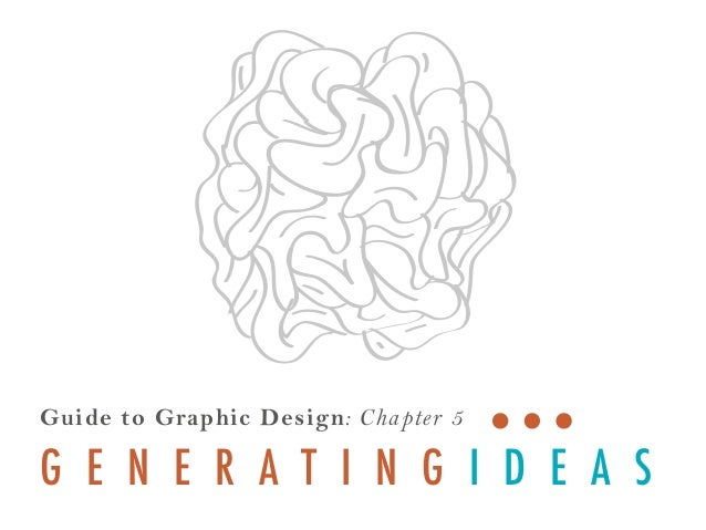 Guide to Graphic Design: Cha pter 5  G E N E R A T I N G I D E A S