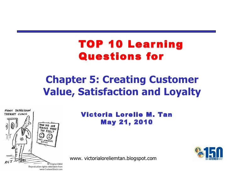 TOP 10 Learning Questions for Victoria Lorelie M. Tan May 21, 2010 Chapter 5: Creating Customer Value, Satisfaction and Lo...