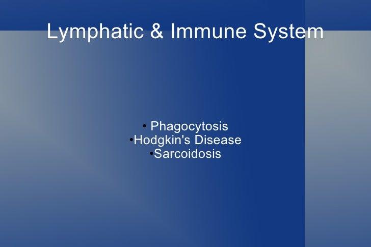 Lymphatic & Immune System <ul><li>Phagocytosis </li></ul><ul><li>Hodgkin's Disease </li></ul><ul><li>Sarcoidosis </li></ul>