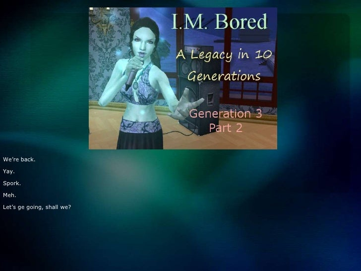I.M. Bored: A Legacy in 10 Generations - Gen 3 Part 2