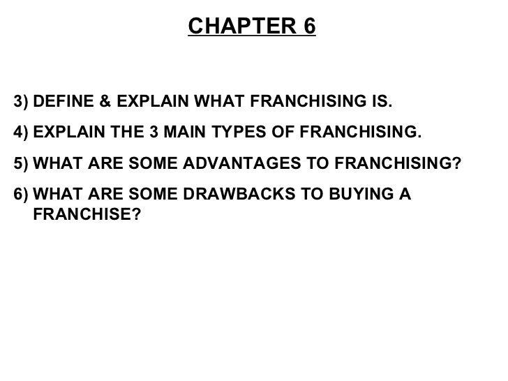 <ul><li>CHAPTER 6 </li></ul><ul><li>DEFINE & EXPLAIN WHAT FRANCHISING IS. </li></ul><ul><li>EXPLAIN THE 3 MAIN TYPES OF FR...