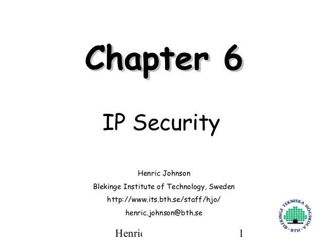 Chapter 6  IP Security            Henric JohnsonBlekinge Institute of Technology, Sweden   http://www.its.bth.se/staff/hjo...