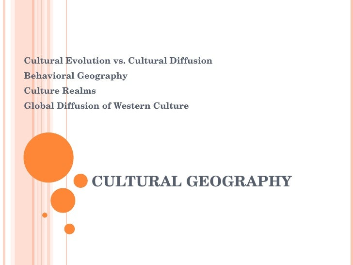 CULTURAL GEOGRAPHY Cultural Evolution vs. Cultural Diffusion Behavioral Geography Culture Realms Global Diffusion of Weste...