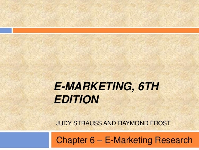 E-MARKETING, 6TH EDITION JUDY STRAUSS AND RAYMOND FROST Chapter 6 – E-Marketing Research