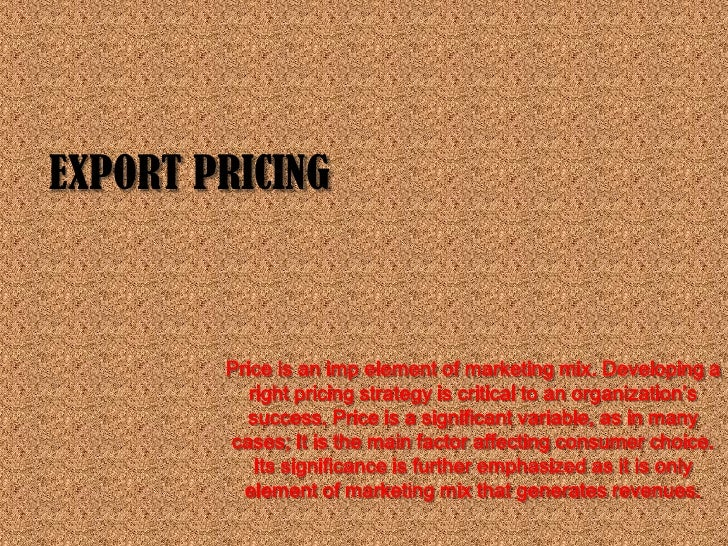 EXPORT PRICING        Price is an imp element of marketing mix. Developing a           right pricing strategy is critical ...