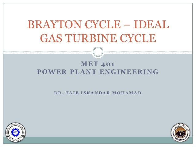 BRAYTON CYCLE – IDEAL  GAS TURBINE CYCLE         MET 401 POWER PLANT ENGINEERING    DR. TAIB ISKANDAR MOHAMAD