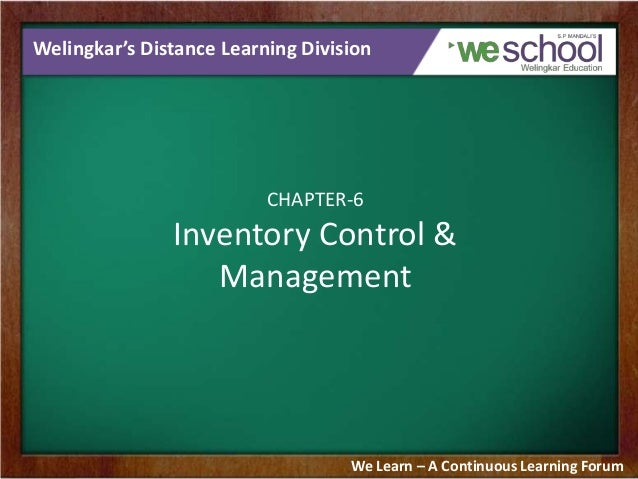 Welingkar's Distance Learning Division  CHAPTER-6  Inventory Control & Management  We Learn – A Continuous Learning Forum