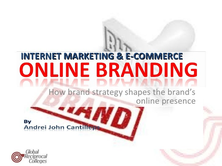 INTERNET MARKETING & E-COMMERCE     How brand strategy shapes the brand's                           online presence