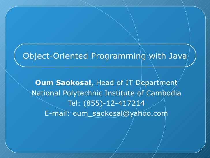 Object-Oriented Programming with Java Oum Saokosal , Head of IT Department National Polytechnic Institute of Cambodia Tel:...