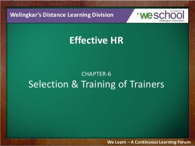Welingkar's Distance Learning Division  Effective HR CHAPTER-6  Selection & Training of Trainers  We Learn – A Continuous ...