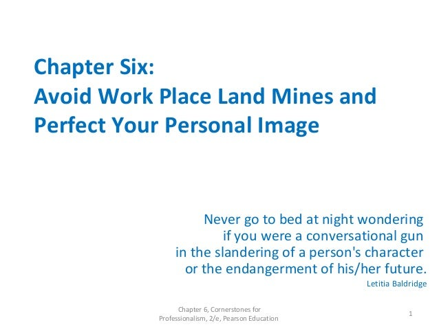 Chapter Six: Avoid Work Place Land Mines and Perfect Your Personal Image Never go to bed at night wondering if you were a ...